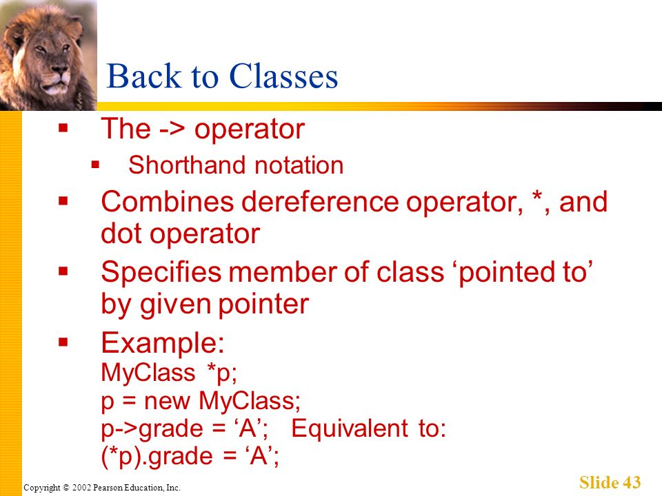 Copyright © 2002 Pearson Education, Inc. Slide 43 Back to Classes The -> operator Shorthand notation Combines dereference operator, *, and dot operato
