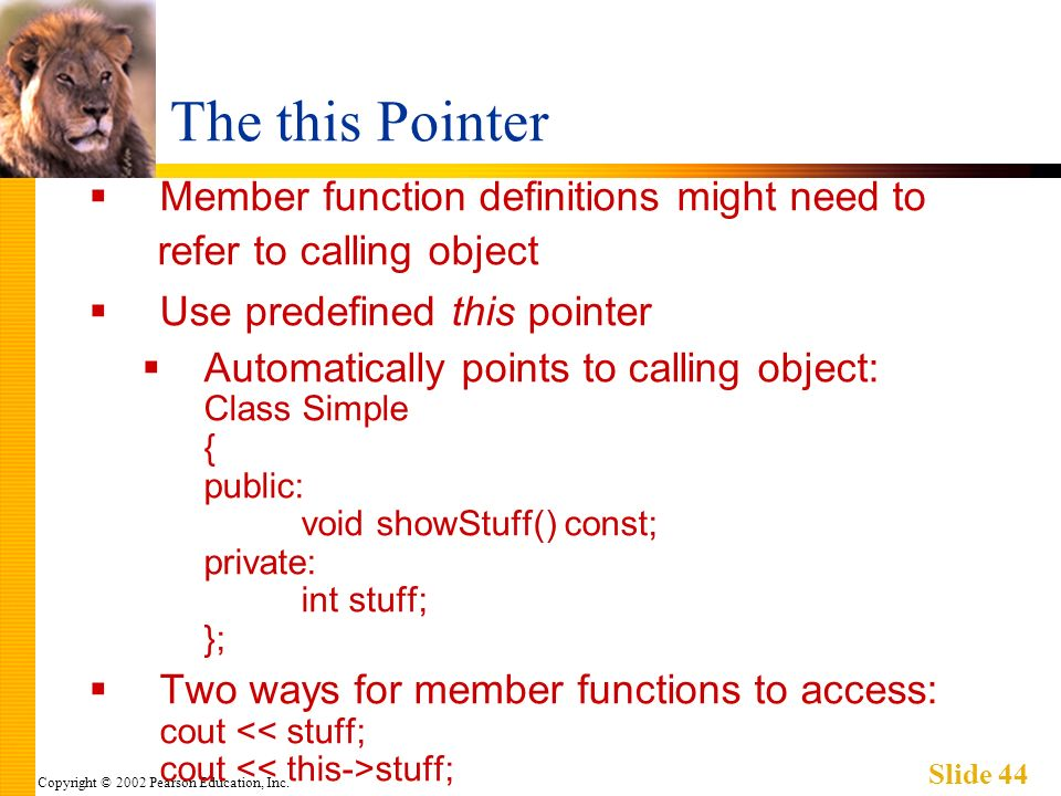 Copyright © 2002 Pearson Education, Inc. Slide 44 The this Pointer Member function definitions might need to refer to calling object Use predefined th