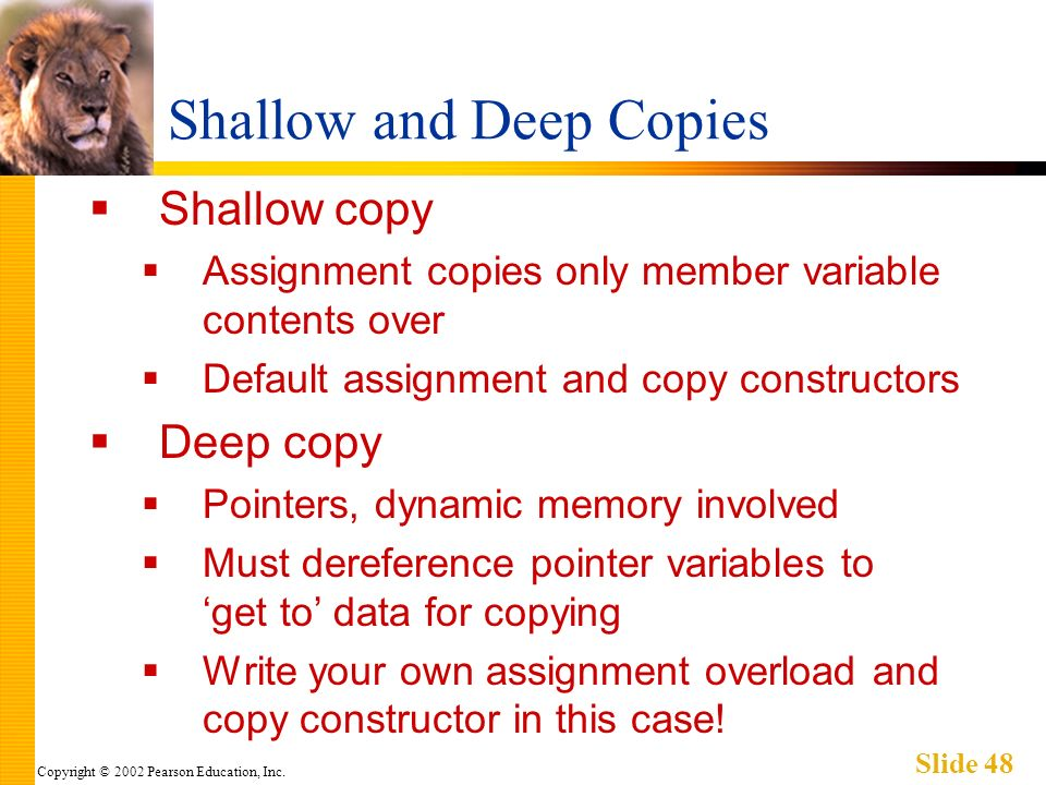 Copyright © 2002 Pearson Education, Inc. Slide 48 Shallow and Deep Copies Shallow copy Assignment copies only member variable contents over Default as