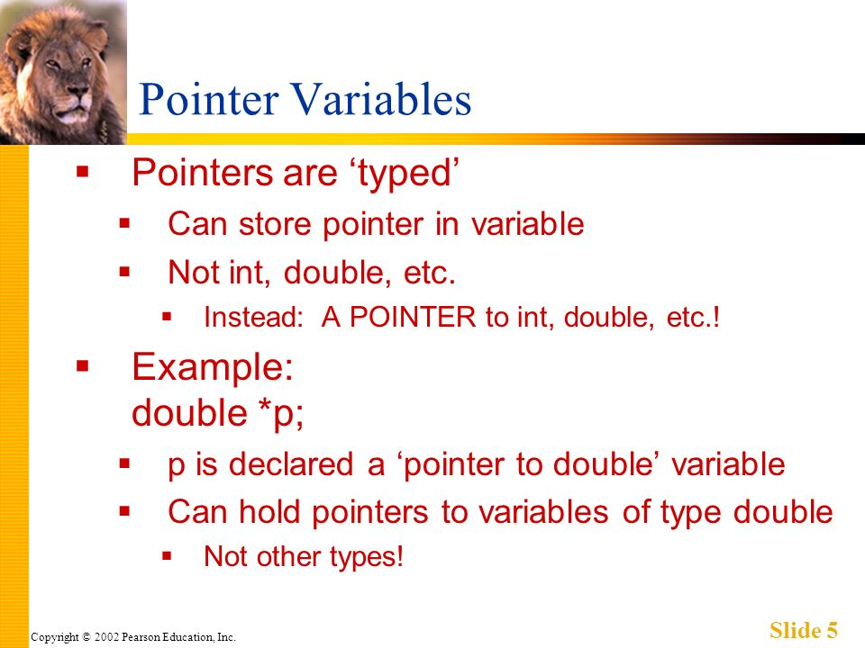 Copyright © 2002 Pearson Education, Inc. Slide 5 Pointer Variables Pointers are typed Can store pointer in variable Not int, double, etc. Instead: A P