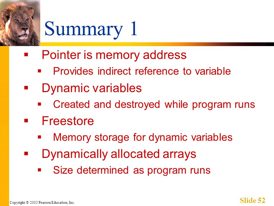 Copyright © 2002 Pearson Education, Inc. Slide 52 Summary 1 Pointer is memory address Provides indirect reference to variable Dynamic variables Create
