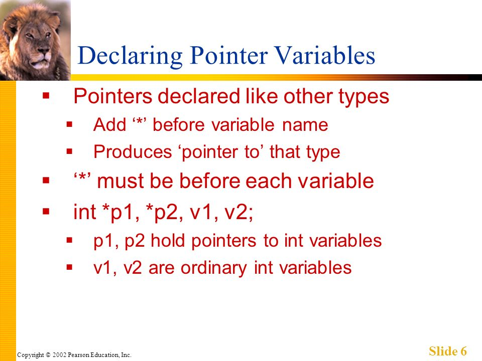 Copyright © 2002 Pearson Education, Inc. Slide 6 Declaring Pointer Variables Pointers declared like other types Add * before variable name Produces po