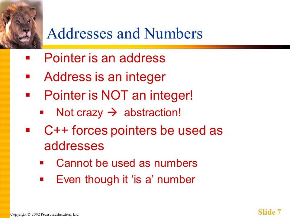 Copyright © 2002 Pearson Education, Inc. Slide 7 Addresses and Numbers Pointer is an address Address is an integer Pointer is NOT an integer! Not craz