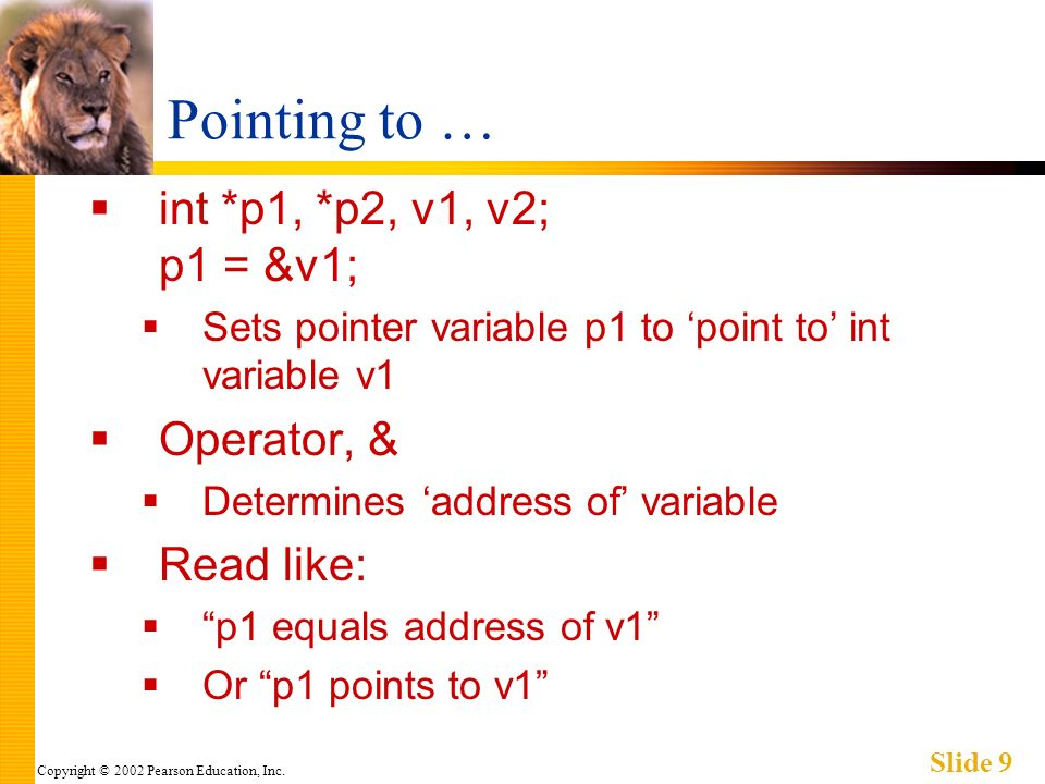 Copyright © 2002 Pearson Education, Inc. Slide 9 Pointing to … int *p1, *p2, v1, v2; p1 = &v1; Sets pointer variable p1 to point to int variable v1 Op