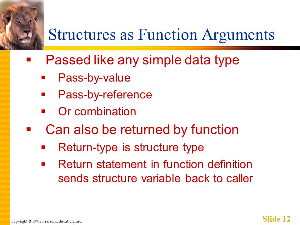 Copyright © 2002 Pearson Education, Inc. Slide 12 Structures as Function Arguments Passed like any simple data type Pass-by-value Pass-by-reference Or
