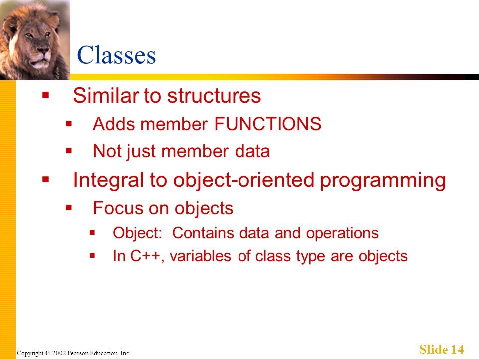 Copyright © 2002 Pearson Education, Inc. Slide 14 Classes Similar to structures Adds member FUNCTIONS Not just member data Integral to object-oriented