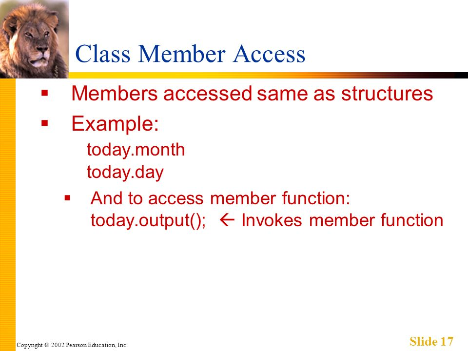 Copyright © 2002 Pearson Education, Inc. Slide 17 Class Member Access Members accessed same as structures Example: today.month today.day And to access