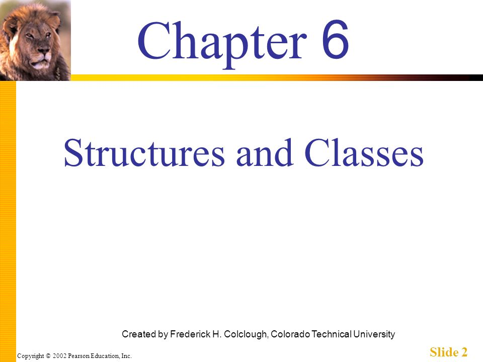 Copyright © 2002 Pearson Education, Inc. Slide 2 Chapter 6 Created by Frederick H. Colclough, Colorado Technical University Structures and Classes
