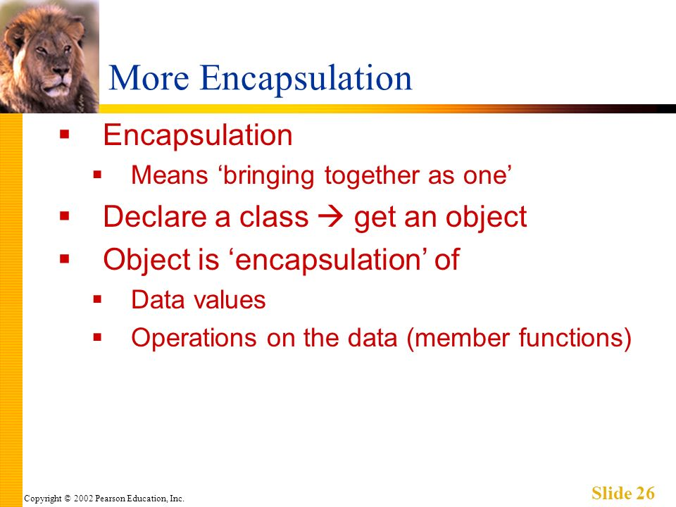 Copyright © 2002 Pearson Education, Inc. Slide 26 More Encapsulation Encapsulation Means bringing together as one Declare a class get an object Object