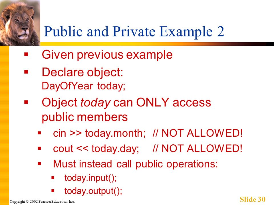Copyright © 2002 Pearson Education, Inc. Slide 30 Public and Private Example 2 Given previous example Declare object: DayOfYear today; Object today ca