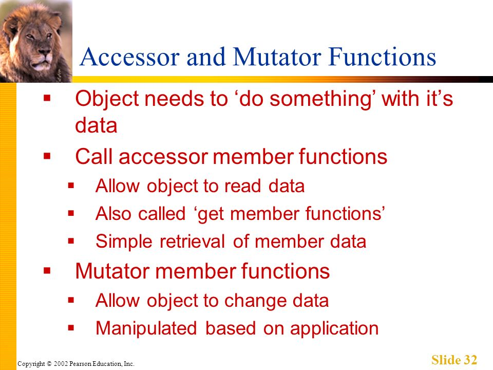 Copyright © 2002 Pearson Education, Inc. Slide 32 Accessor and Mutator Functions Object needs to do something with its data Call accessor member funct