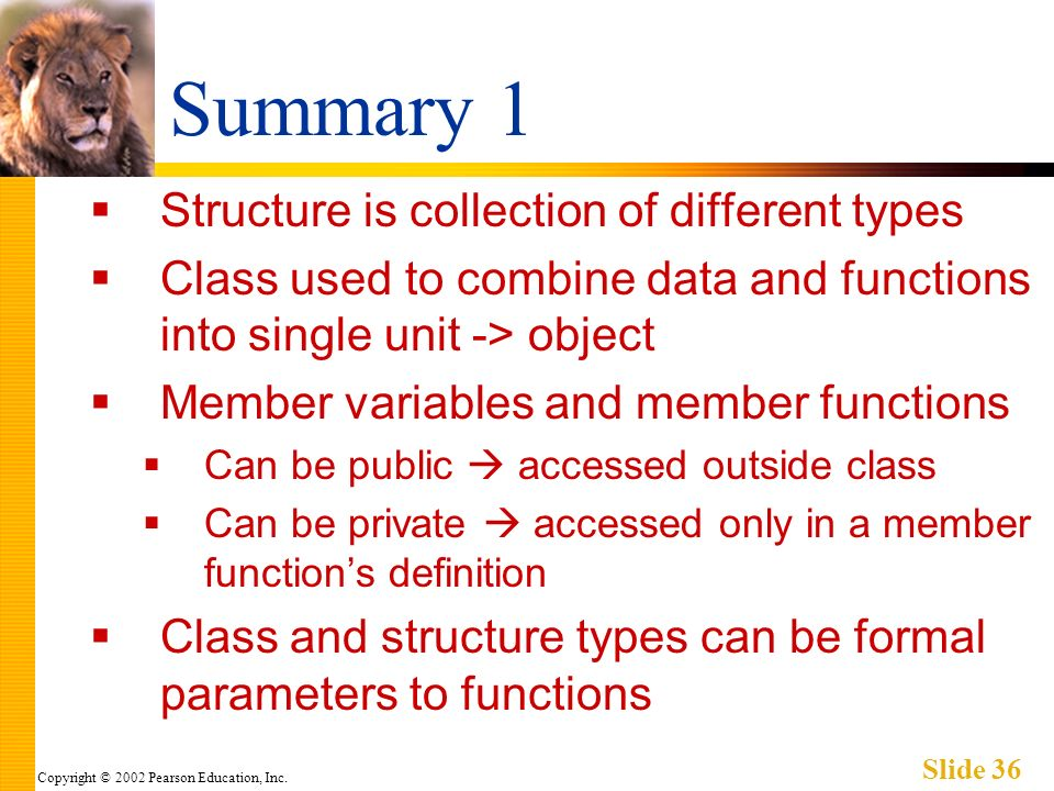 Copyright © 2002 Pearson Education, Inc. Slide 36 Summary 1 Structure is collection of different types Class used to combine data and functions into s