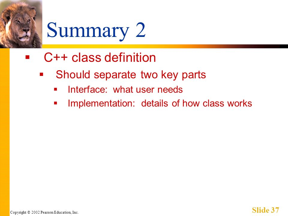 Copyright © 2002 Pearson Education, Inc. Slide 37 Summary 2 C++ class definition Should separate two key parts Interface: what user needs Implementati
