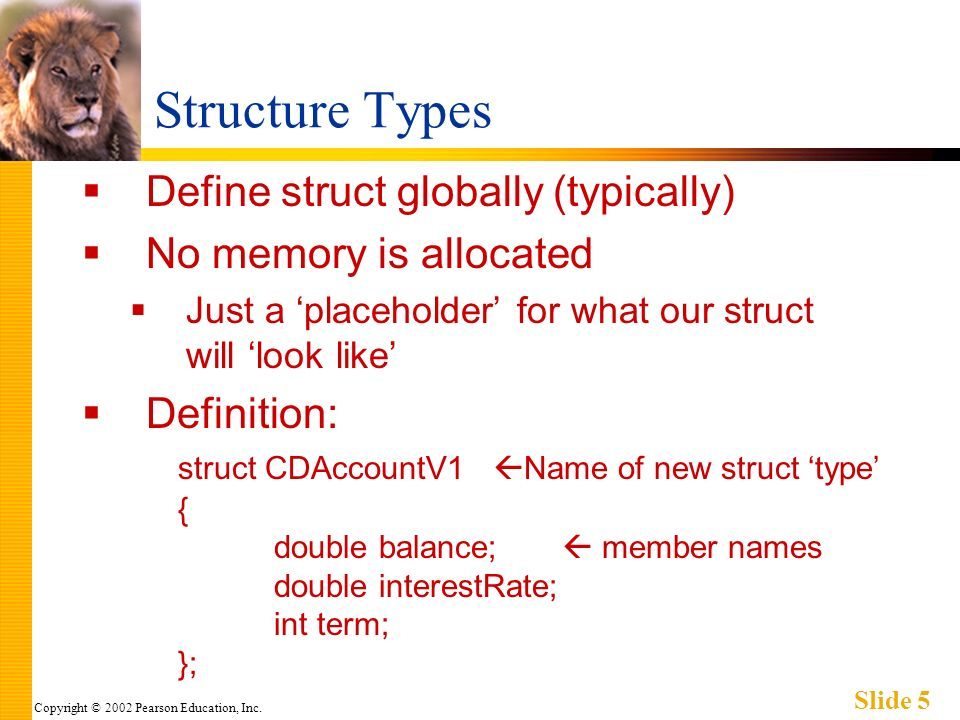 Copyright © 2002 Pearson Education, Inc. Slide 5 Structure Types Define struct globally (typically) No memory is allocated Just a placeholder for what
