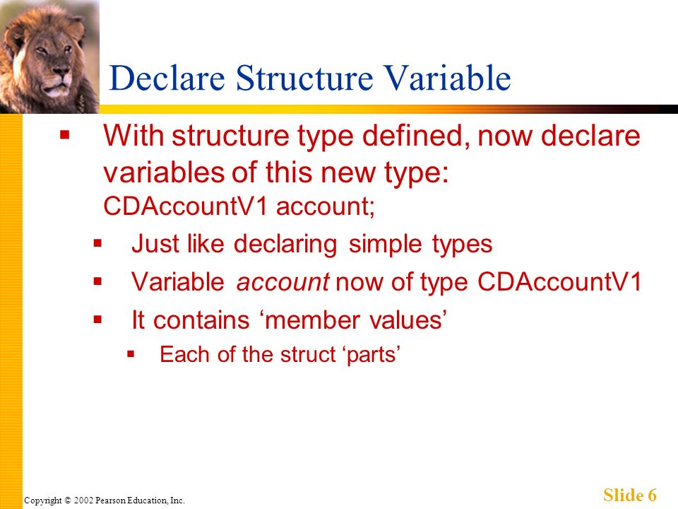 Copyright © 2002 Pearson Education, Inc. Slide 6 Declare Structure Variable With structure type defined, now declare variables of this new type: CDAcc