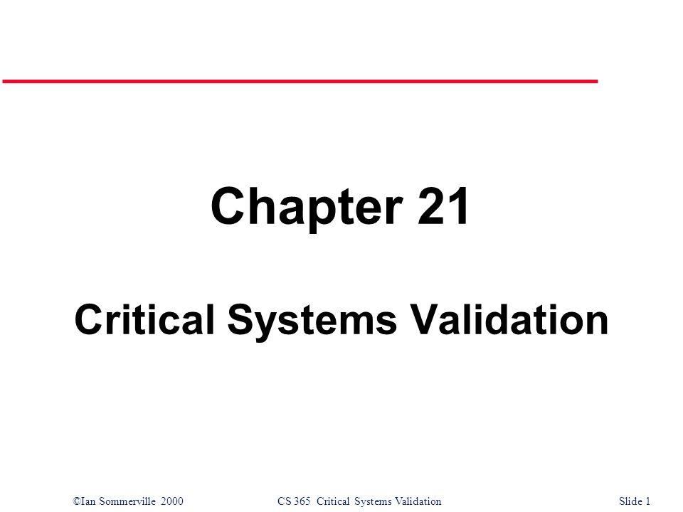 ©Ian Sommerville 2000CS 365 Critical Systems ValidationSlide 1 Chapter 21 Critical Systems Validation