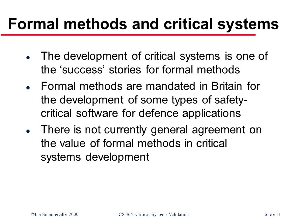 ©Ian Sommerville 2000CS 365 Critical Systems ValidationSlide 11 Formal methods and critical systems l The development of critical systems is one of th