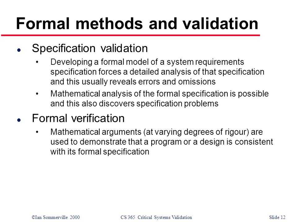 ©Ian Sommerville 2000CS 365 Critical Systems ValidationSlide 12 Formal methods and validation l Specification validation Developing a formal model of a system requirements specification forces a detailed analysis of that specification and this usually reveals errors and omissions Mathematical analysis of the formal specification is possible and this also discovers specification problems l Formal verification Mathematical arguments (at varying degrees of rigour) are used to demonstrate that a program or a design is consistent with its formal specification