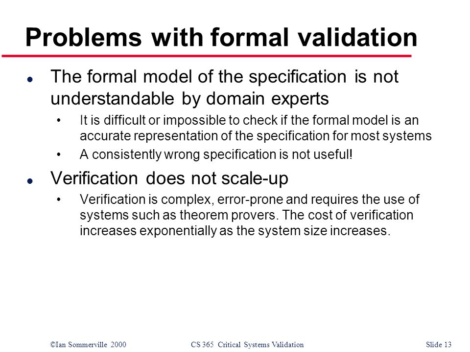 ©Ian Sommerville 2000CS 365 Critical Systems ValidationSlide 13 Problems with formal validation l The formal model of the specification is not understandable by domain experts It is difficult or impossible to check if the formal model is an accurate representation of the specification for most systems A consistently wrong specification is not useful.