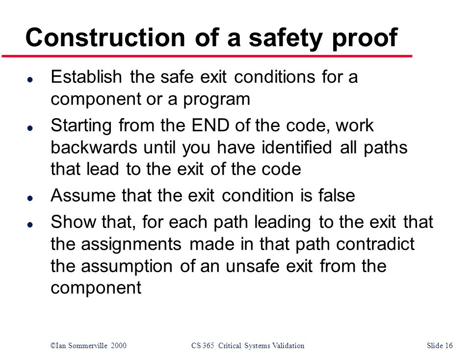 ©Ian Sommerville 2000CS 365 Critical Systems ValidationSlide 16 Construction of a safety proof l Establish the safe exit conditions for a component or a program l Starting from the END of the code, work backwards until you have identified all paths that lead to the exit of the code l Assume that the exit condition is false l Show that, for each path leading to the exit that the assignments made in that path contradict the assumption of an unsafe exit from the component