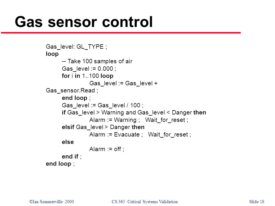 ©Ian Sommerville 2000CS 365 Critical Systems ValidationSlide 18 Gas sensor control Gas_level: GL_TYPE ; loop -- Take 100 samples of air Gas_level := 0.000 ; for i in 1..100 loop Gas_level := Gas_level + Gas_sensor.Read ; end loop ; Gas_level := Gas_level / 100 ; if Gas_level > Warning and Gas_level Danger then Alarm := Evacuate ; Wait_for_reset ; else Alarm := off ; end if ; end loop ;