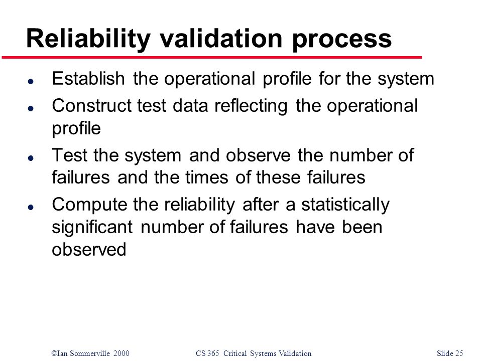 ©Ian Sommerville 2000CS 365 Critical Systems ValidationSlide 25 Reliability validation process l Establish the operational profile for the system l Construct test data reflecting the operational profile l Test the system and observe the number of failures and the times of these failures l Compute the reliability after a statistically significant number of failures have been observed