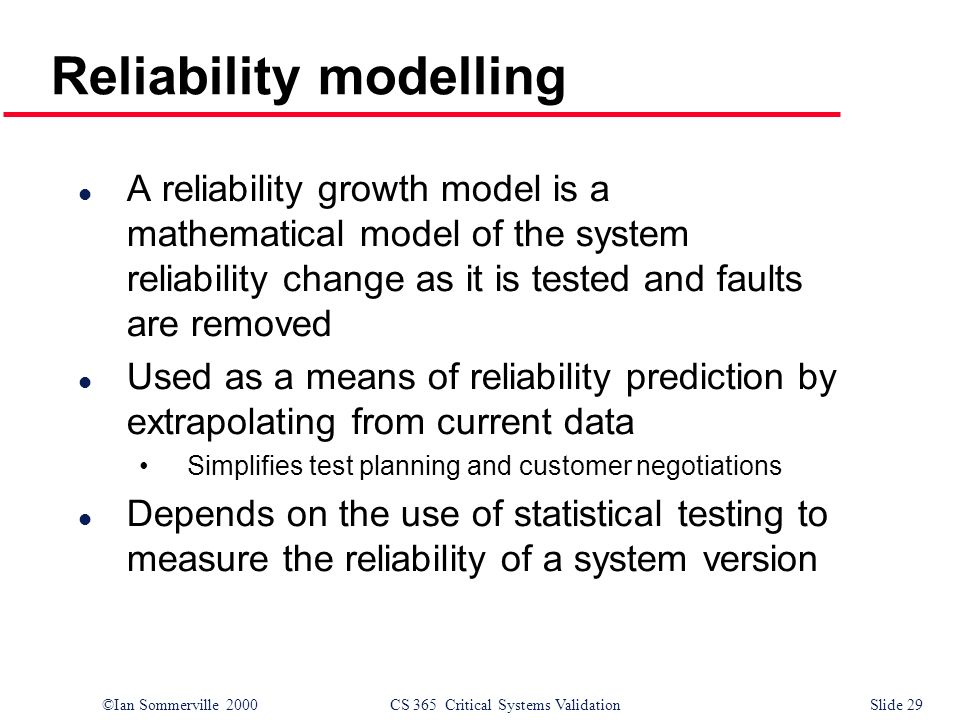 ©Ian Sommerville 2000CS 365 Critical Systems ValidationSlide 29 l A reliability growth model is a mathematical model of the system reliability change