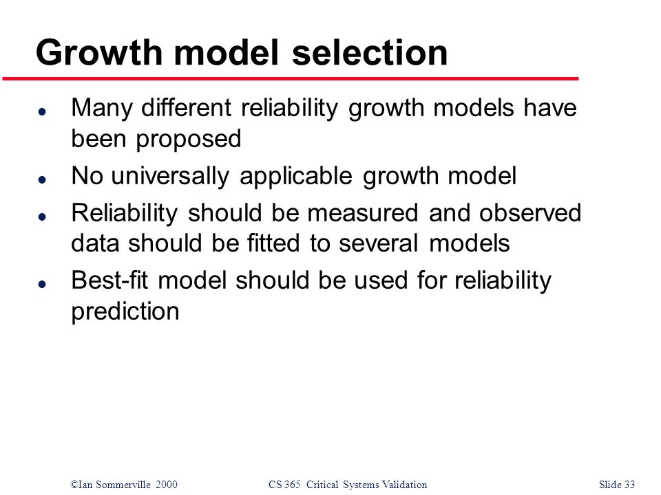 ©Ian Sommerville 2000CS 365 Critical Systems ValidationSlide 33 Growth model selection l Many different reliability growth models have been proposed l