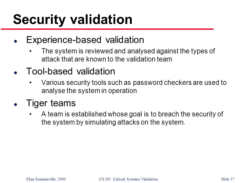 ©Ian Sommerville 2000CS 365 Critical Systems ValidationSlide 37 Security validation l Experience-based validation The system is reviewed and analysed against the types of attack that are known to the validation team l Tool-based validation Various security tools such as password checkers are used to analyse the system in operation l Tiger teams A team is established whose goal is to breach the security of the system by simulating attacks on the system.