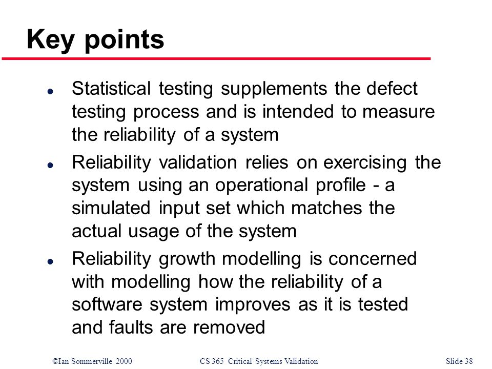 ©Ian Sommerville 2000CS 365 Critical Systems ValidationSlide 38 Key points l Statistical testing supplements the defect testing process and is intended to measure the reliability of a system l Reliability validation relies on exercising the system using an operational profile - a simulated input set which matches the actual usage of the system l Reliability growth modelling is concerned with modelling how the reliability of a software system improves as it is tested and faults are removed