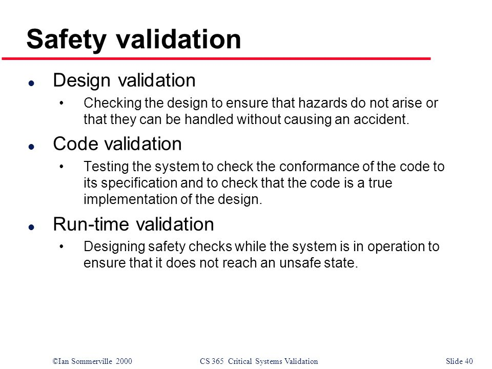 ©Ian Sommerville 2000CS 365 Critical Systems ValidationSlide 40 Safety validation l Design validation Checking the design to ensure that hazards do no