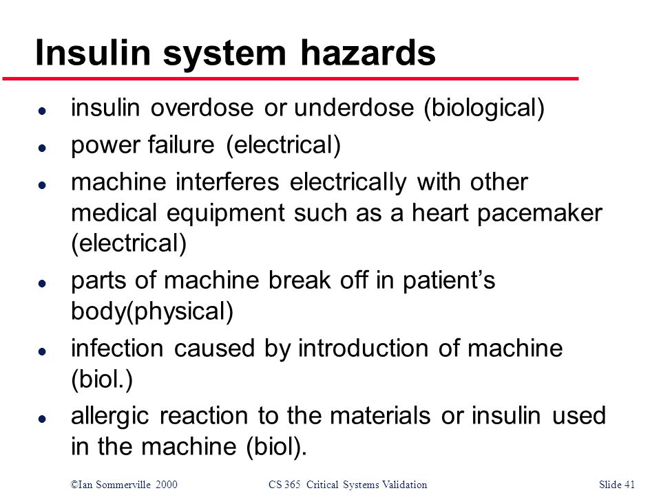 ©Ian Sommerville 2000CS 365 Critical Systems ValidationSlide 41 l insulin overdose or underdose (biological) l power failure (electrical) l machine in