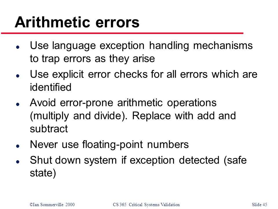 ©Ian Sommerville 2000CS 365 Critical Systems ValidationSlide 45 l Use language exception handling mechanisms to trap errors as they arise l Use explicit error checks for all errors which are identified l Avoid error-prone arithmetic operations (multiply and divide).