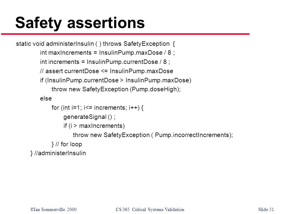 ©Ian Sommerville 2000CS 365 Critical Systems ValidationSlide 51 Safety assertions static void administerInsulin ( ) throws SafetyException { int maxIncrements = InsulinPump.maxDose / 8 ; int increments = InsulinPump.currentDose / 8 ; // assert currentDose <= InsulinPump.maxDose if (InsulinPump.currentDose > InsulinPump.maxDose) throw new SafetyException (Pump.doseHigh); else for (int i=1; i<= increments; i++) { generateSignal () ; if (i > maxIncrements) throw new SafetyException ( Pump.incorrectIncrements); } // for loop } //administerInsulin
