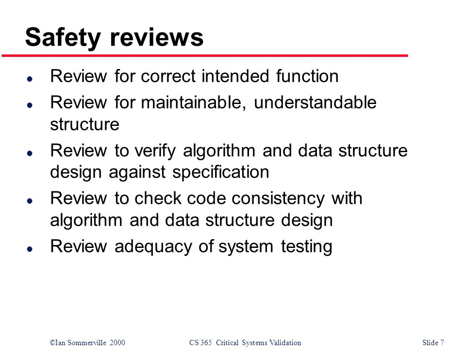 ©Ian Sommerville 2000CS 365 Critical Systems ValidationSlide 7 Safety reviews l Review for correct intended function l Review for maintainable, understandable structure l Review to verify algorithm and data structure design against specification l Review to check code consistency with algorithm and data structure design l Review adequacy of system testing