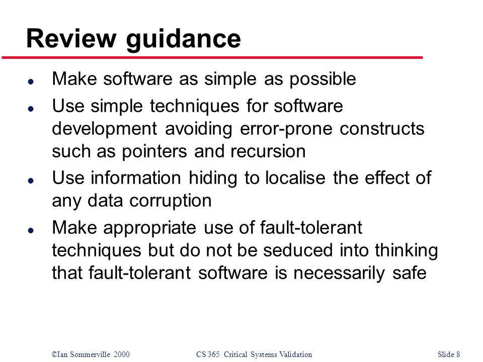 ©Ian Sommerville 2000CS 365 Critical Systems ValidationSlide 8 l Make software as simple as possible l Use simple techniques for software development avoiding error-prone constructs such as pointers and recursion l Use information hiding to localise the effect of any data corruption l Make appropriate use of fault-tolerant techniques but do not be seduced into thinking that fault-tolerant software is necessarily safe Review guidance