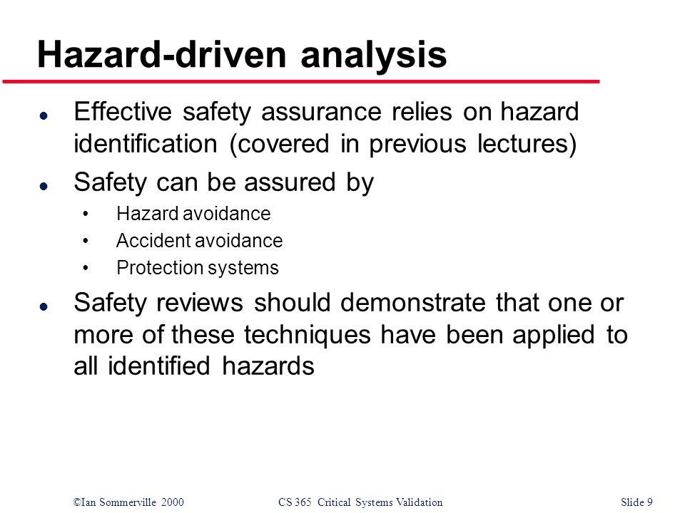 ©Ian Sommerville 2000CS 365 Critical Systems ValidationSlide 9 Hazard-driven analysis l Effective safety assurance relies on hazard identification (co