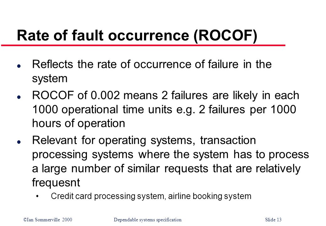 ©Ian Sommerville 2000Dependable systems specification Slide 13 Rate of fault occurrence (ROCOF) l Reflects the rate of occurrence of failure in the sy