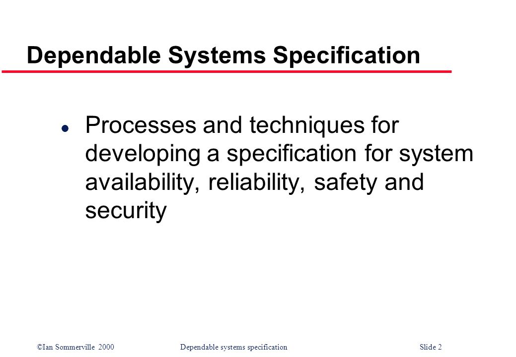 ©Ian Sommerville 2000Dependable systems specification Slide 2 Dependable Systems Specification l Processes and techniques for developing a specificati