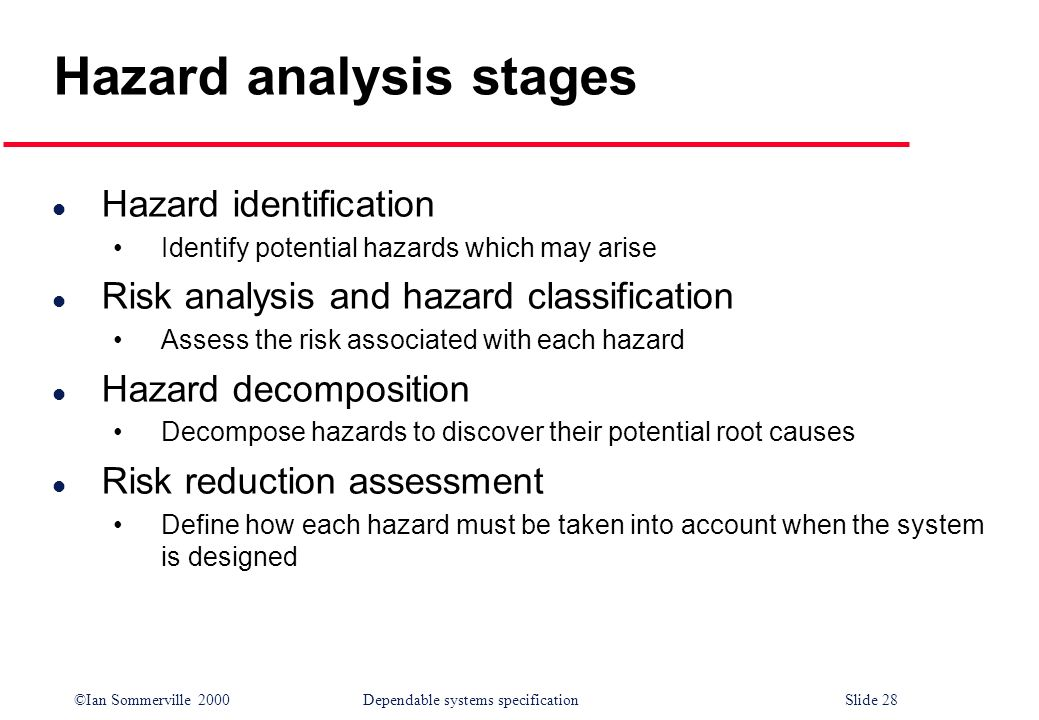 ©Ian Sommerville 2000Dependable systems specification Slide 28 Hazard analysis stages l Hazard identification Identify potential hazards which may ari