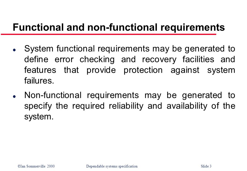 ©Ian Sommerville 2000Dependable systems specification Slide 3 Functional and non-functional requirements l System functional requirements may be gener