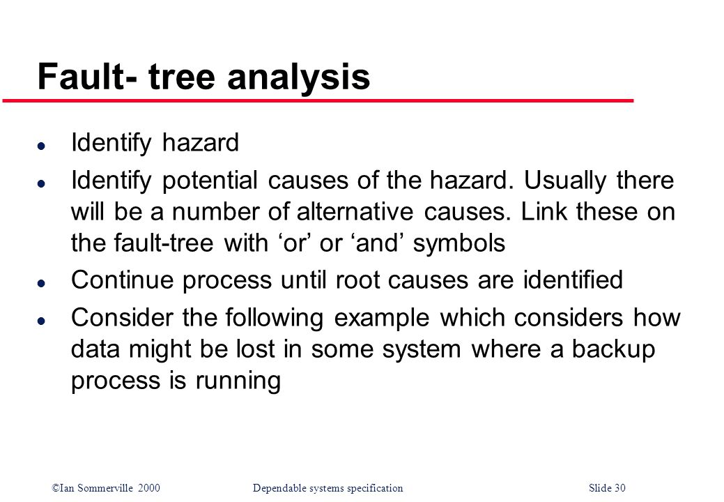 ©Ian Sommerville 2000Dependable systems specification Slide 30 Fault- tree analysis l Identify hazard l Identify potential causes of the hazard. Usual