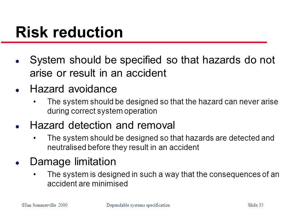 ©Ian Sommerville 2000Dependable systems specification Slide 35 Risk reduction l System should be specified so that hazards do not arise or result in a