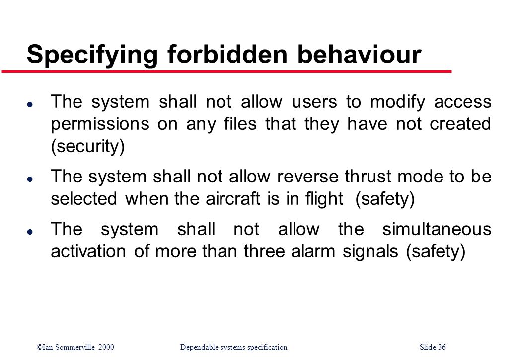 ©Ian Sommerville 2000Dependable systems specification Slide 36 Specifying forbidden behaviour l The system shall not allow users to modify access perm