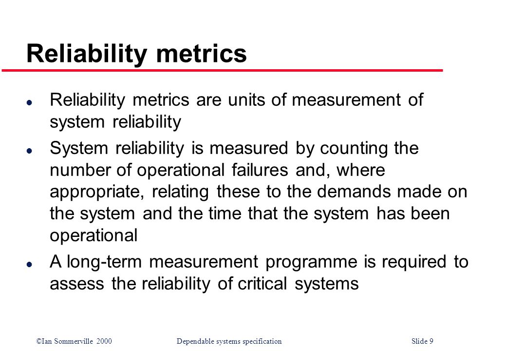 ©Ian Sommerville 2000Dependable systems specification Slide 9 l Reliability metrics are units of measurement of system reliability l System reliabilit