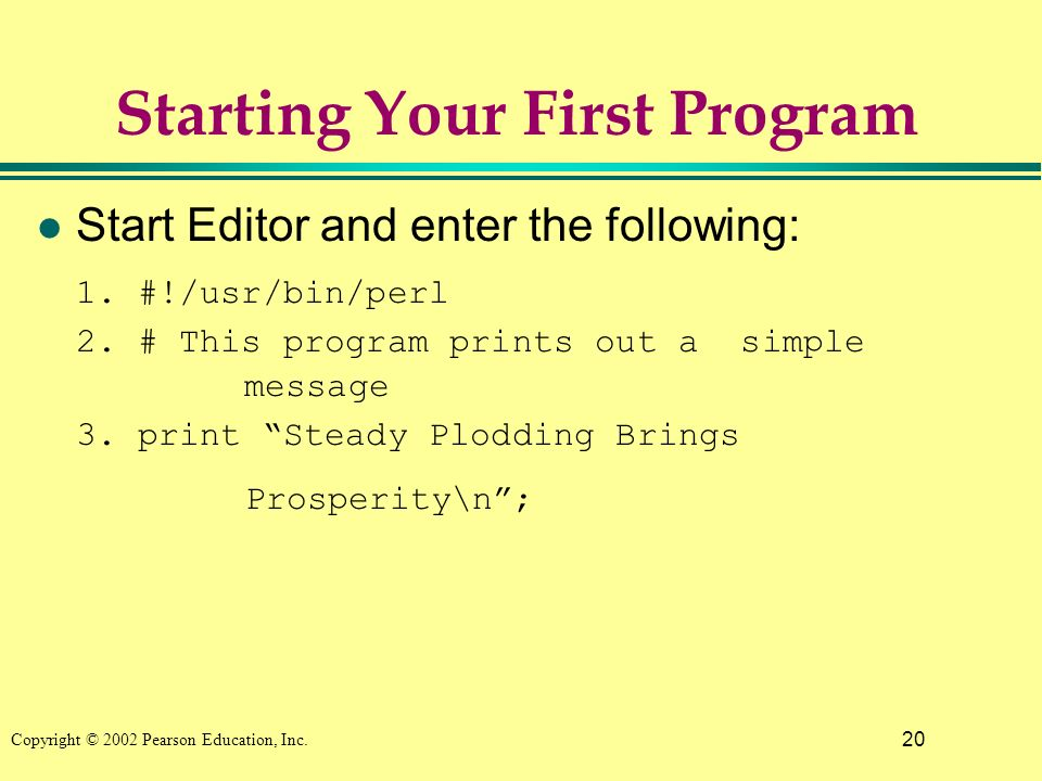 20 Copyright © 2002 Pearson Education, Inc. Starting Your First Program l Start Editor and enter the following: 1. #!/usr/bin/perl 2. # This program p