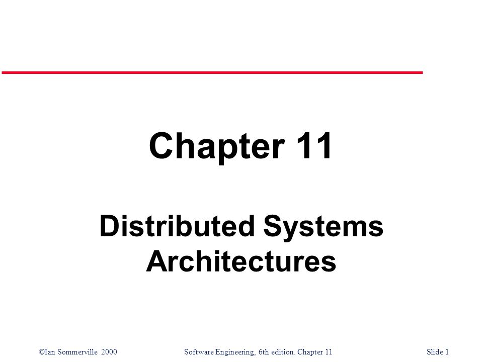 ©Ian Sommerville 2000 Software Engineering, 6th edition. Chapter 11Slide 1 Chapter 11 Distributed Systems Architectures