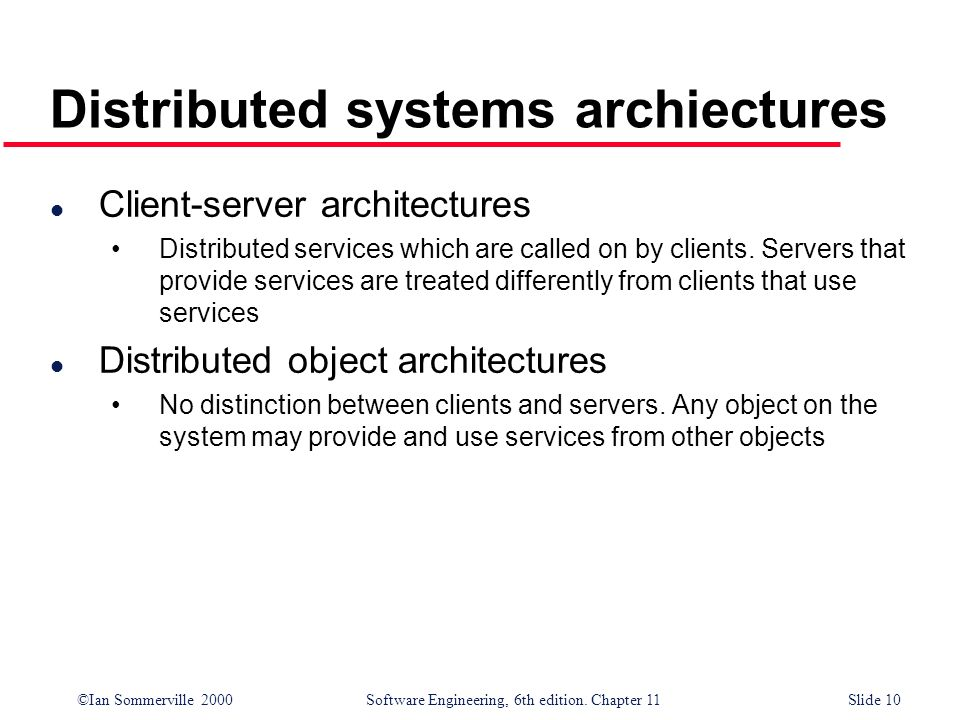 ©Ian Sommerville 2000 Software Engineering, 6th edition. Chapter 11Slide 10 Distributed systems archiectures l Client-server architectures Distributed