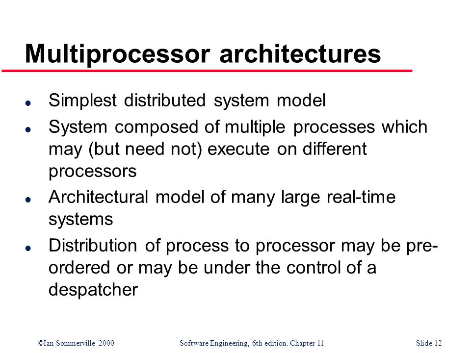 ©Ian Sommerville 2000 Software Engineering, 6th edition. Chapter 11Slide 12 Multiprocessor architectures l Simplest distributed system model l System