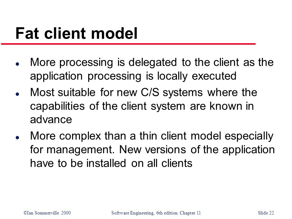 ©Ian Sommerville 2000 Software Engineering, 6th edition. Chapter 11Slide 22 Fat client model l More processing is delegated to the client as the appli